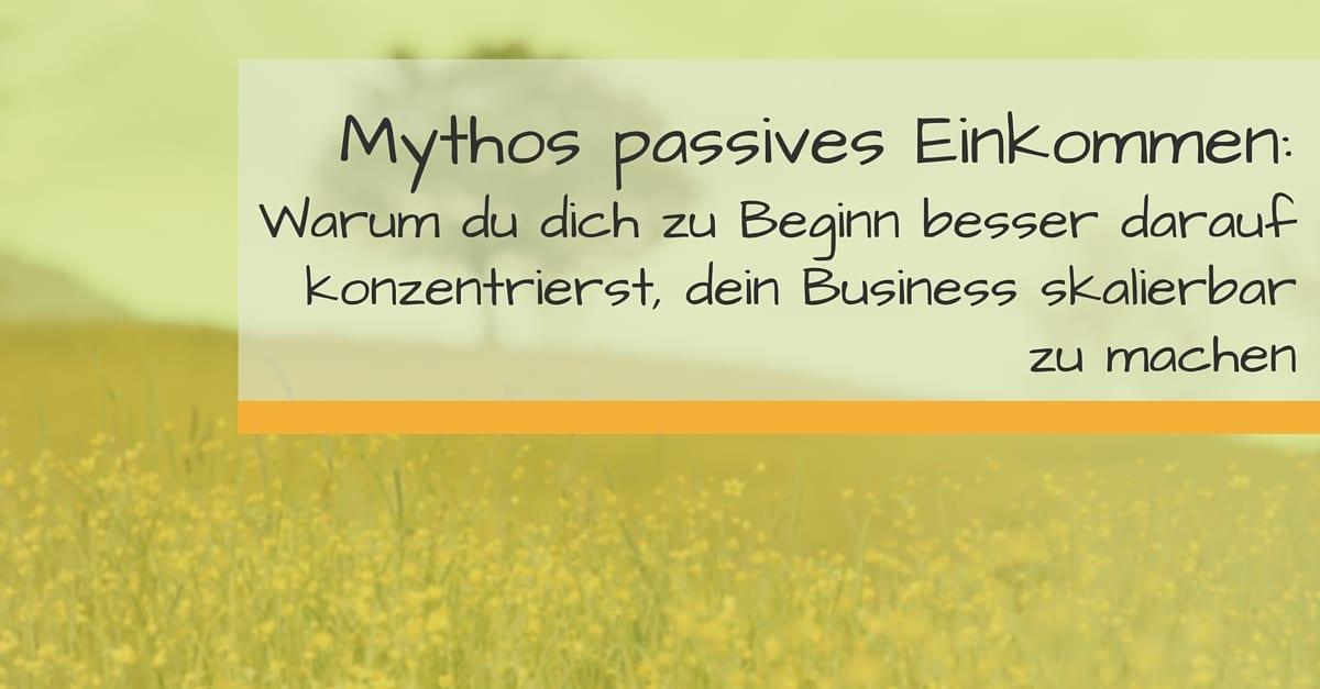 Mythos passives Einkommen_ Warum du dich zu Beginn besser darauf konzentrierst, dein Business skalierbar zu machen