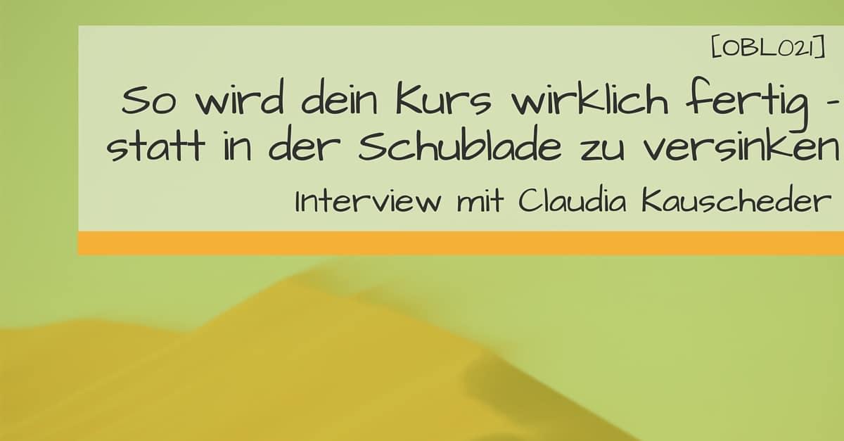 [OBL021] So wird dein Kurs wirklich fertig - statt in der Schublade zu versinken. Interview mit Claudia Kauscheder.